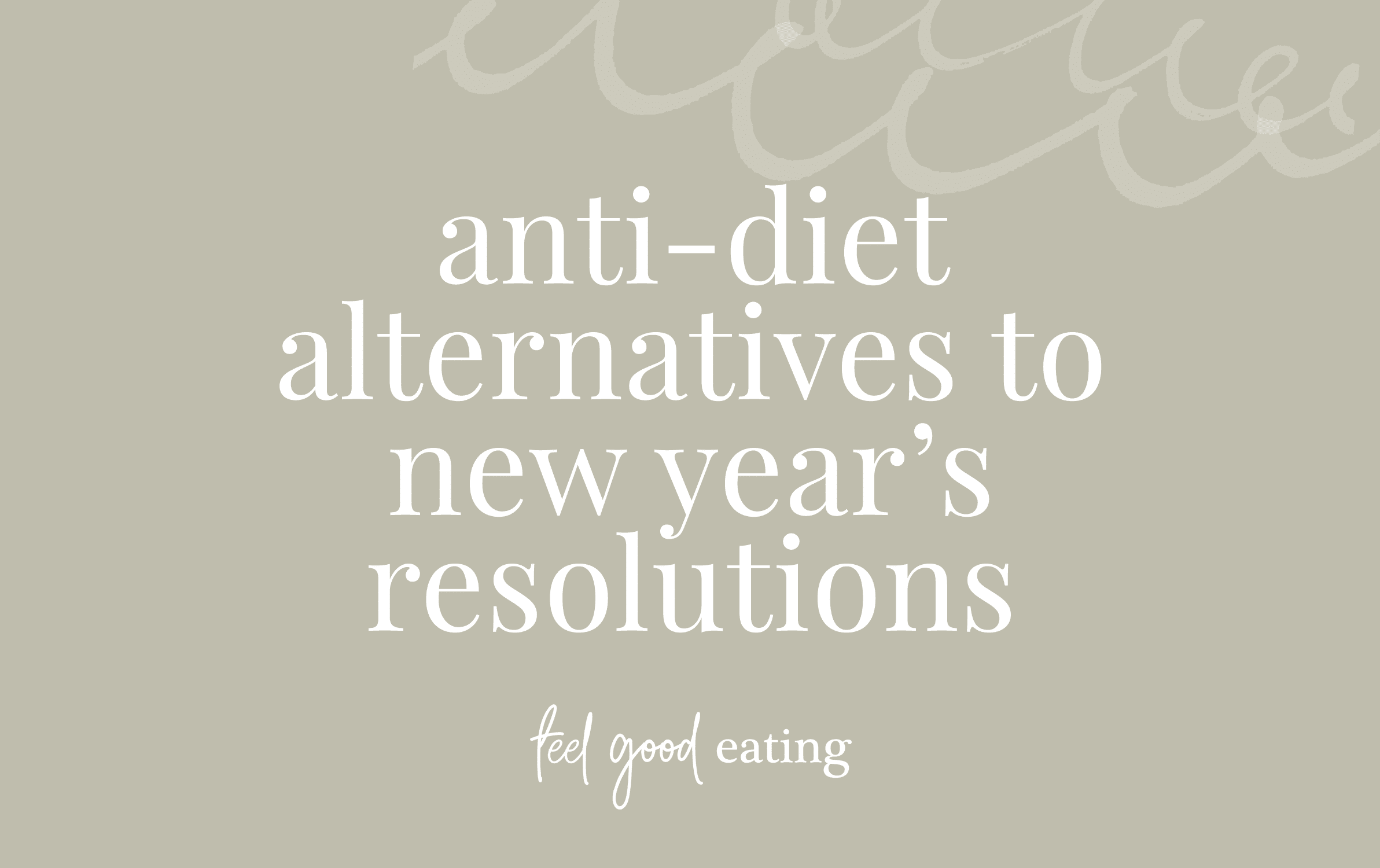 Olive green background with text overlay reads: anti-diet alternatives to new year's resolutions. feel good eating